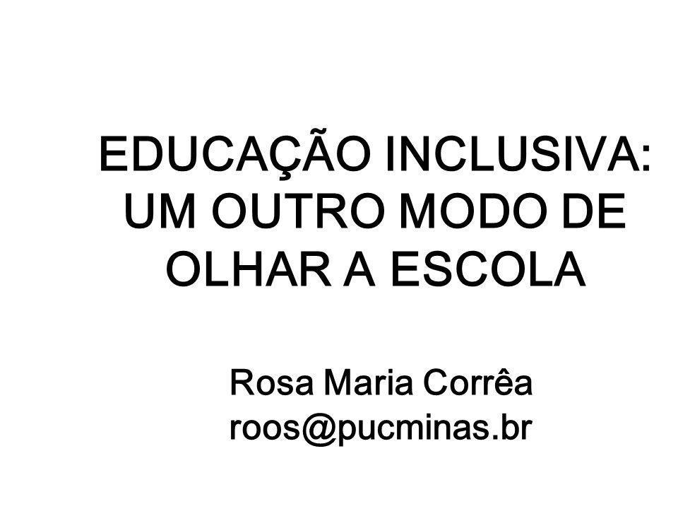 EDUCAÇÃO INCLUSIVA: UM OUTRO MODO DE OLHAR A ESCOLA Rosa Maria Corrêa roos@pucminas.br