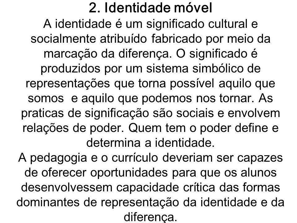 2. Identidade móvel A identidade é um significado cultural e socialmente atribuído fabricado por meio da marcação da diferença. O significado é produz