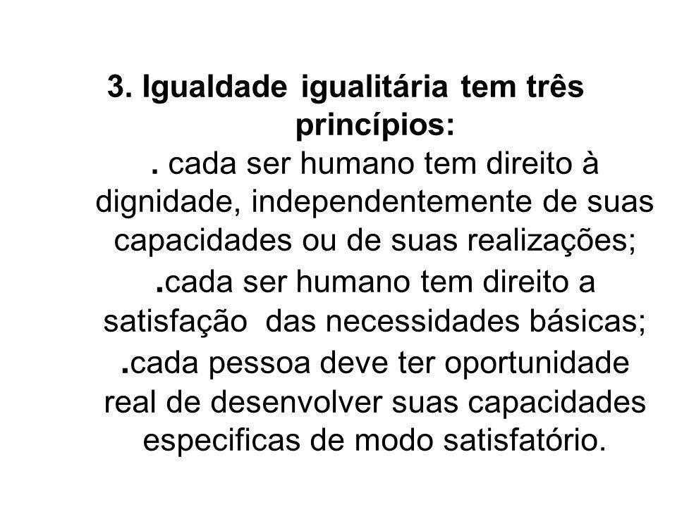 3. Igualdade igualitária tem três princípios:. cada ser humano tem direito à dignidade, independentemente de suas capacidades ou de suas realizações;.