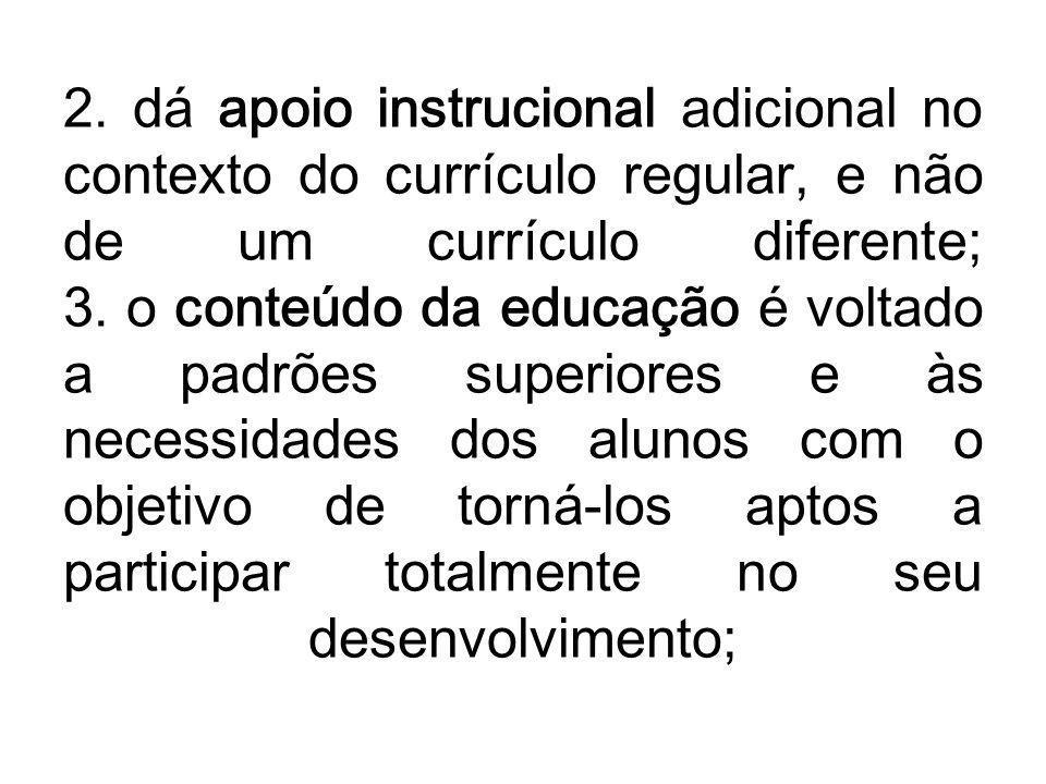 2. dá apoio instrucional adicional no contexto do currículo regular, e não de um currículo diferente; 3. o conteúdo da educação é voltado a padrões su