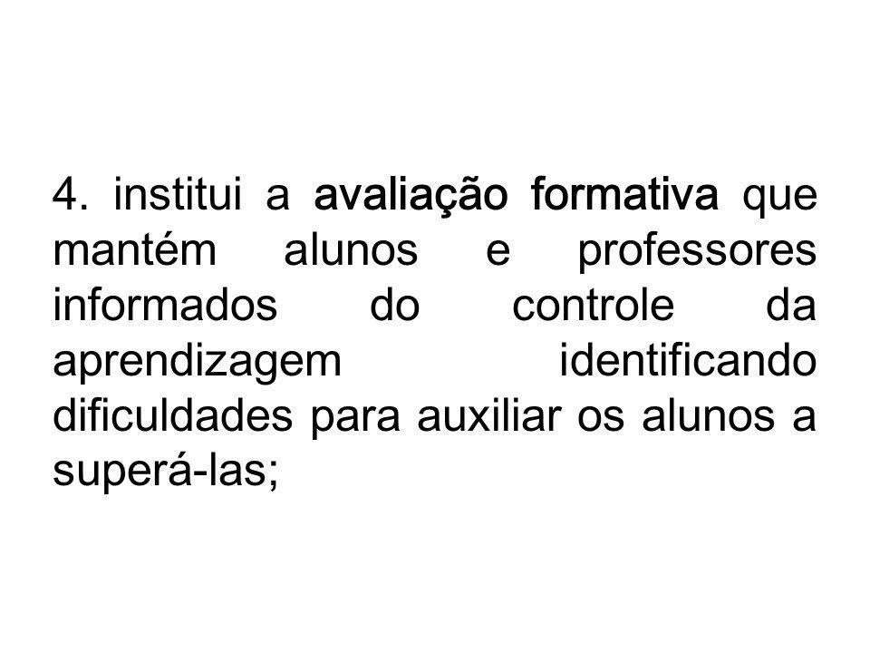 4. institui a avaliação formativa que mantém alunos e professores informados do controle da aprendizagem identificando dificuldades para auxiliar os a