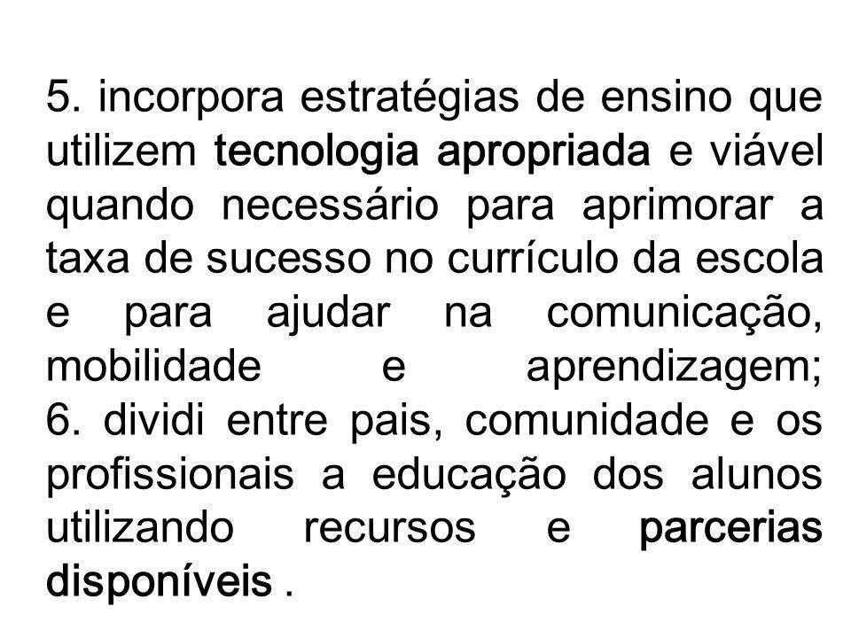 5. incorpora estratégias de ensino que utilizem tecnologia apropriada e viável quando necessário para aprimorar a taxa de sucesso no currículo da esco
