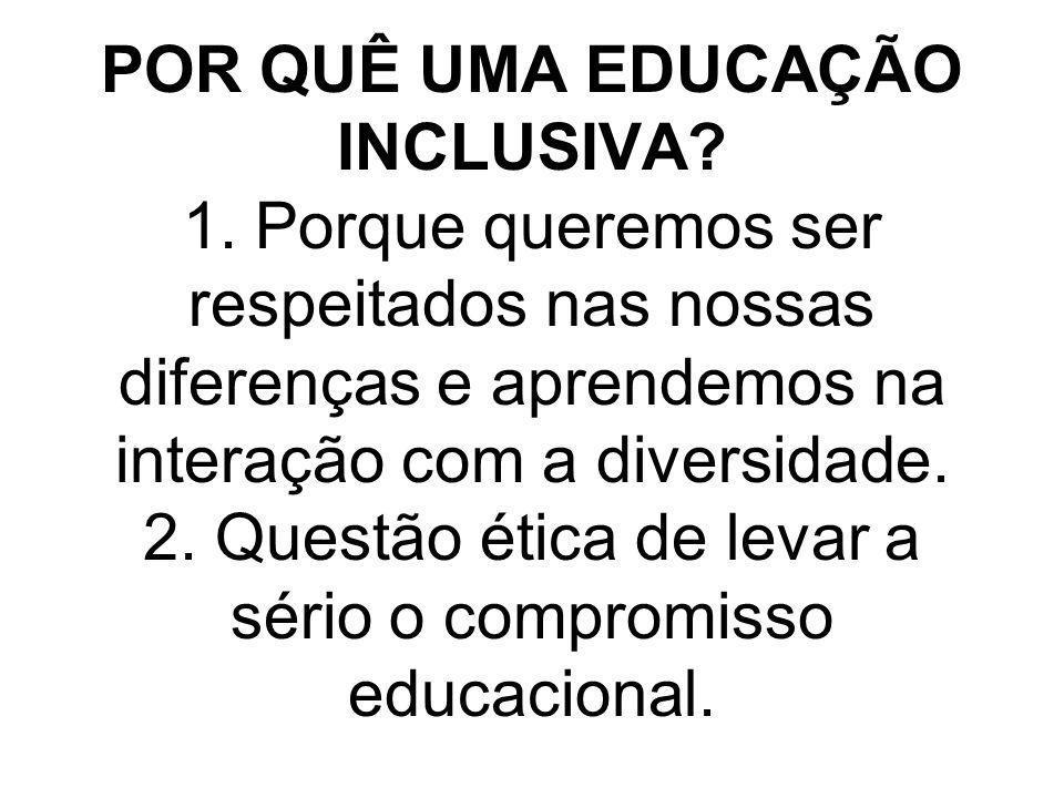 POR QUÊ UMA EDUCAÇÃO INCLUSIVA? 1. Porque queremos ser respeitados nas nossas diferenças e aprendemos na interação com a diversidade. 2. Questão ética