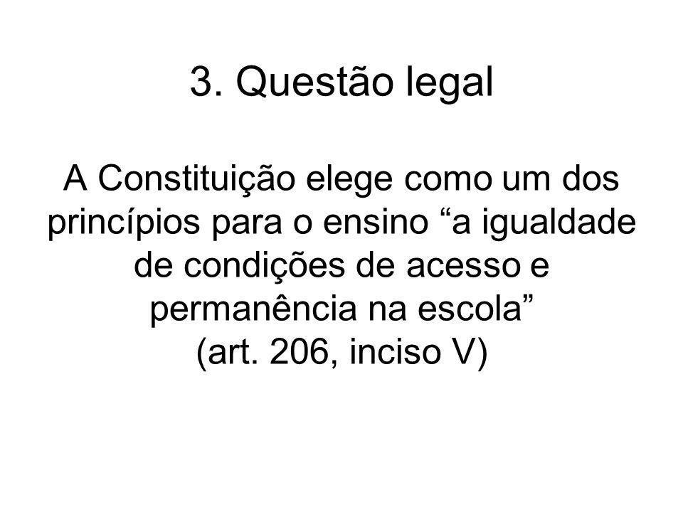 3. Questão legal A Constituição elege como um dos princípios para o ensino a igualdade de condições de acesso e permanência na escola (art. 206, incis