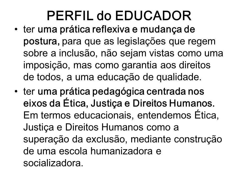 PERFIL do EDUCADOR ter uma prática reflexiva e mudança de postura, para que as legislações que regem sobre a inclusão, não sejam vistas como uma impos