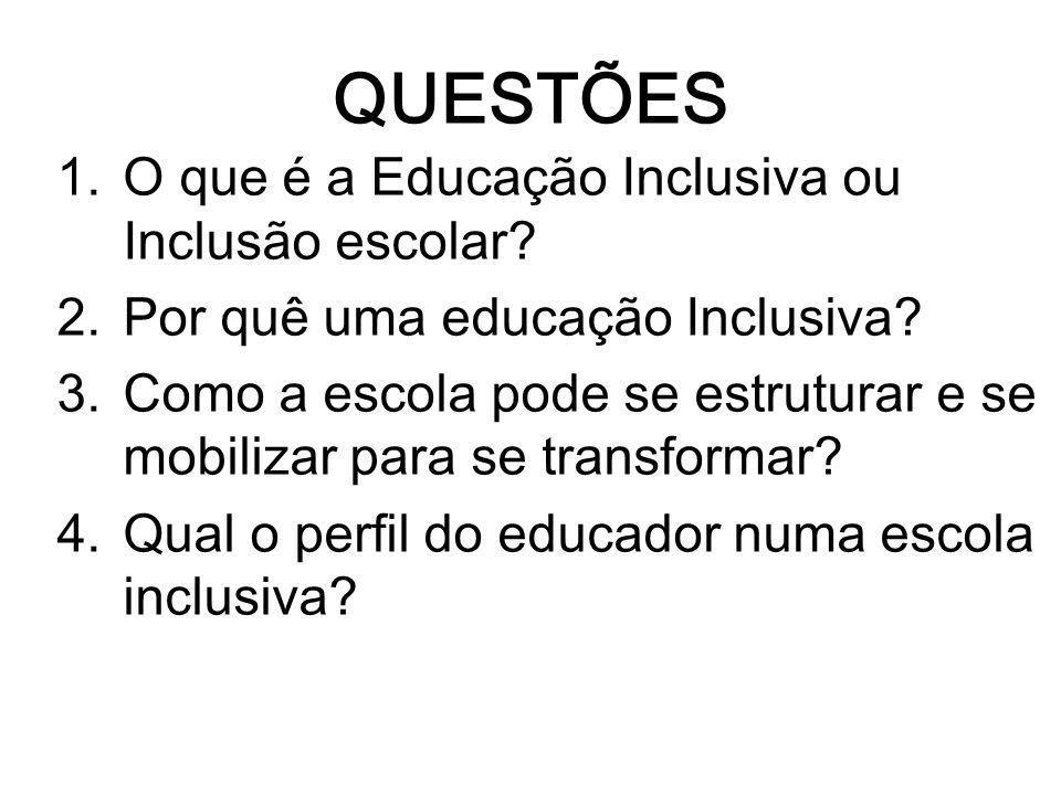 QUESTÕES 1.O que é a Educação Inclusiva ou Inclusão escolar? 2.Por quê uma educação Inclusiva? 3.Como a escola pode se estruturar e se mobilizar para