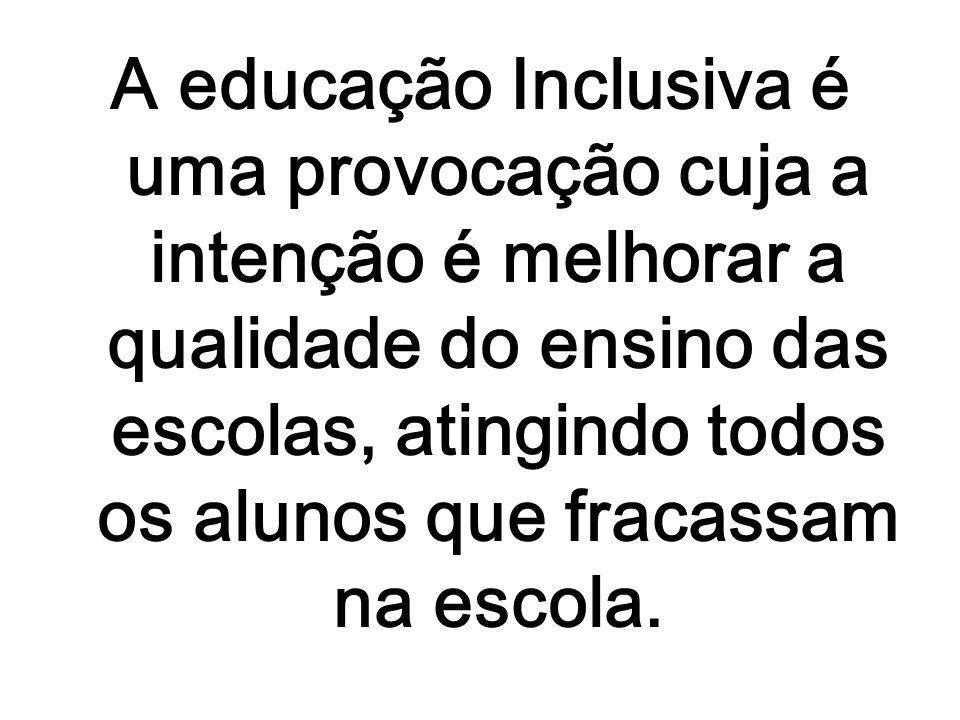 A educação Inclusiva é uma provocação cuja a intenção é melhorar a qualidade do ensino das escolas, atingindo todos os alunos que fracassam na escola.