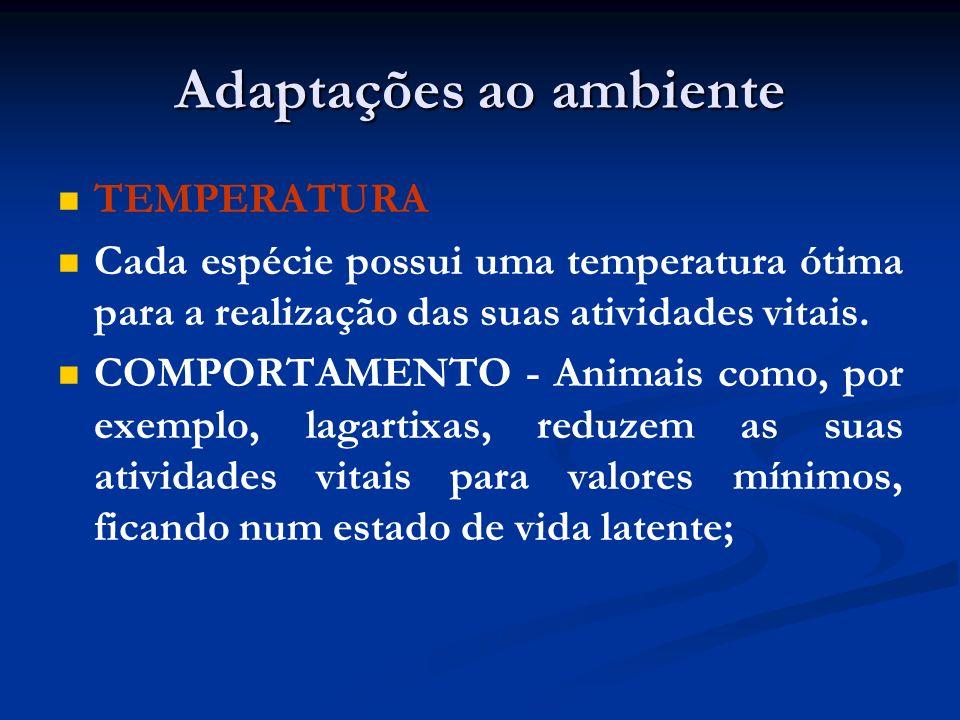 Adaptações ao ambiente TEMPERATURA Cada espécie possui uma temperatura ótima para a realização das suas atividades vitais. COMPORTAMENTO - Animais com
