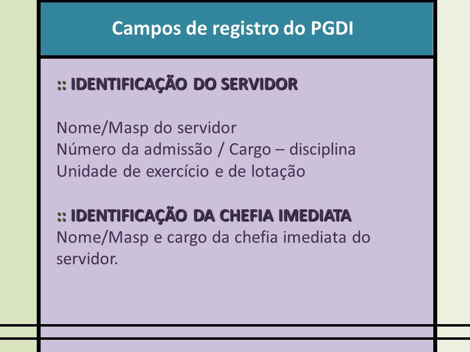 Campos de registro do PGDI :: IDENTIFICAÇÃO DO SERVIDOR Nome/Masp do servidor Número da admissão / Cargo – disciplina Unidade de exercício e de lotação :: IDENTIFICAÇÃO DA CHEFIA IMEDIATA Nome/Masp e cargo da chefia imediata do servidor.