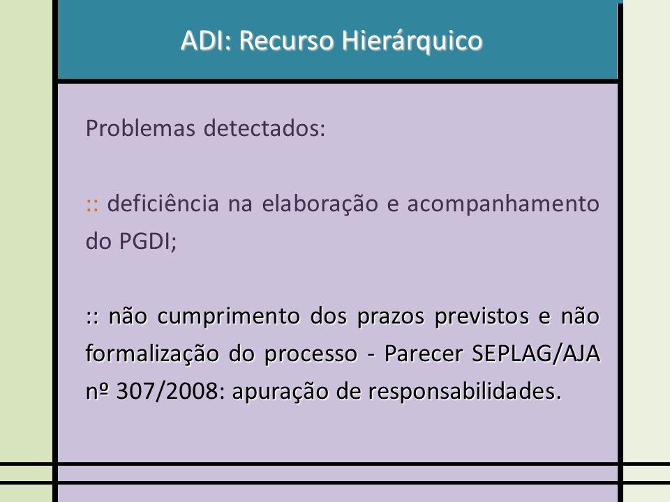 ADI: Recurso Hierárquico Problemas detectados: :: deficiência na elaboração e acompanhamento do PGDI; :: não cumprimento dos prazos previstos e não formalização do processo - Parecer SEPLAG/AJA nº apuração de responsabilidades.
