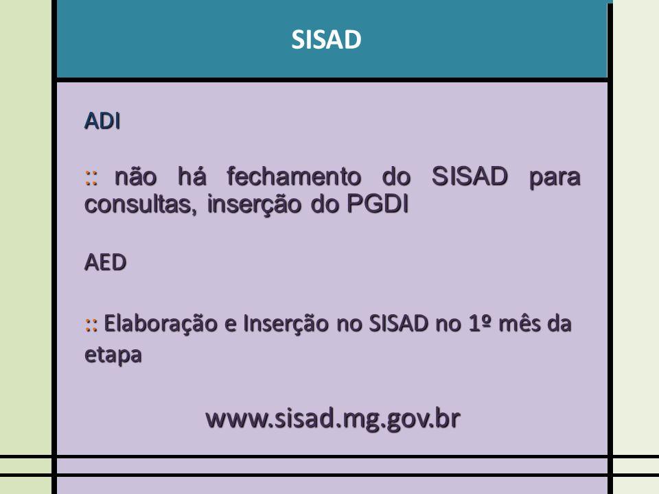 SISADADI :: não há fechamento do SISAD para consultas, inserção do PGDI AED :: Elaboração e Inserção no SISAD no 1º mês da etapa www.sisad.mg.gov.br