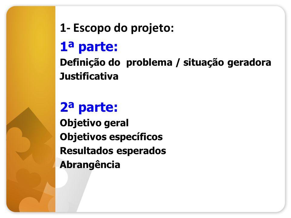 1- Escopo do projeto: 1ª parte: Definição do problema / situação geradora Justificativa 2ª parte: Objetivo geral Objetivos específicos Resultados espe