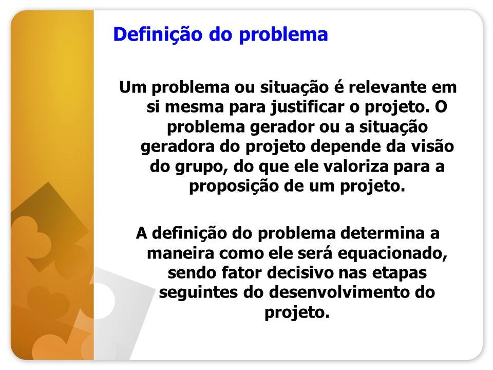 Definição do problema Um problema ou situação é relevante em si mesma para justificar o projeto. O problema gerador ou a situação geradora do projeto