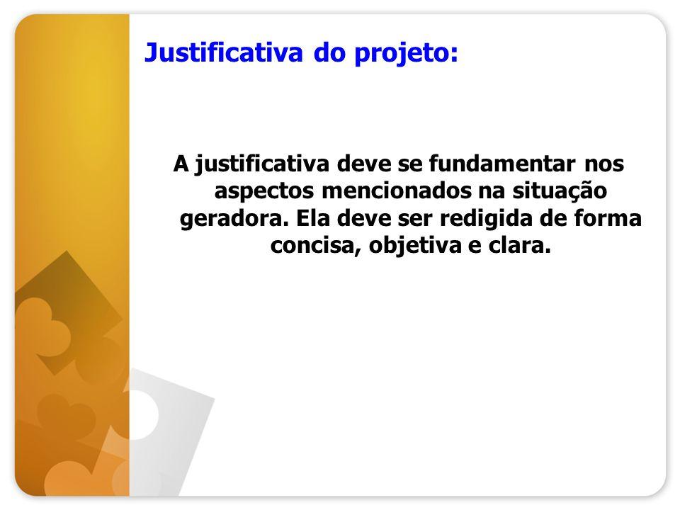 Justificativa do projeto: A justificativa deve se fundamentar nos aspectos mencionados na situação geradora. Ela deve ser redigida de forma concisa, o