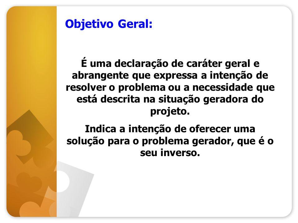 Objetivo Geral: É uma declaração de caráter geral e abrangente que expressa a intenção de resolver o problema ou a necessidade que está descrita na si
