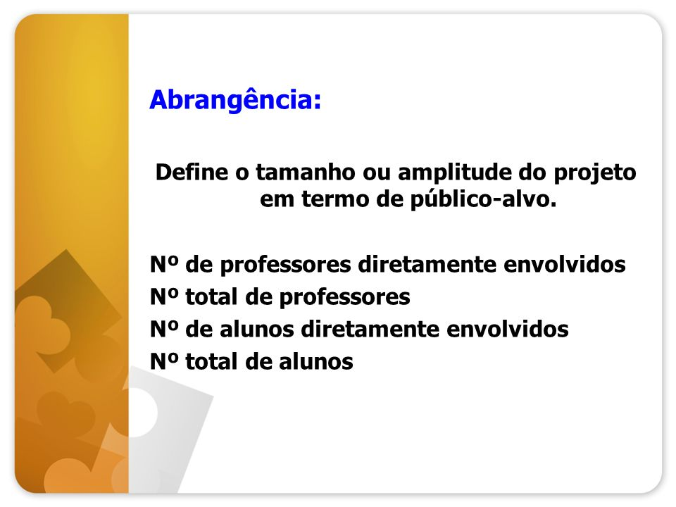 Abrangência: Define o tamanho ou amplitude do projeto em termo de público-alvo. Nº de professores diretamente envolvidos Nº total de professores Nº de