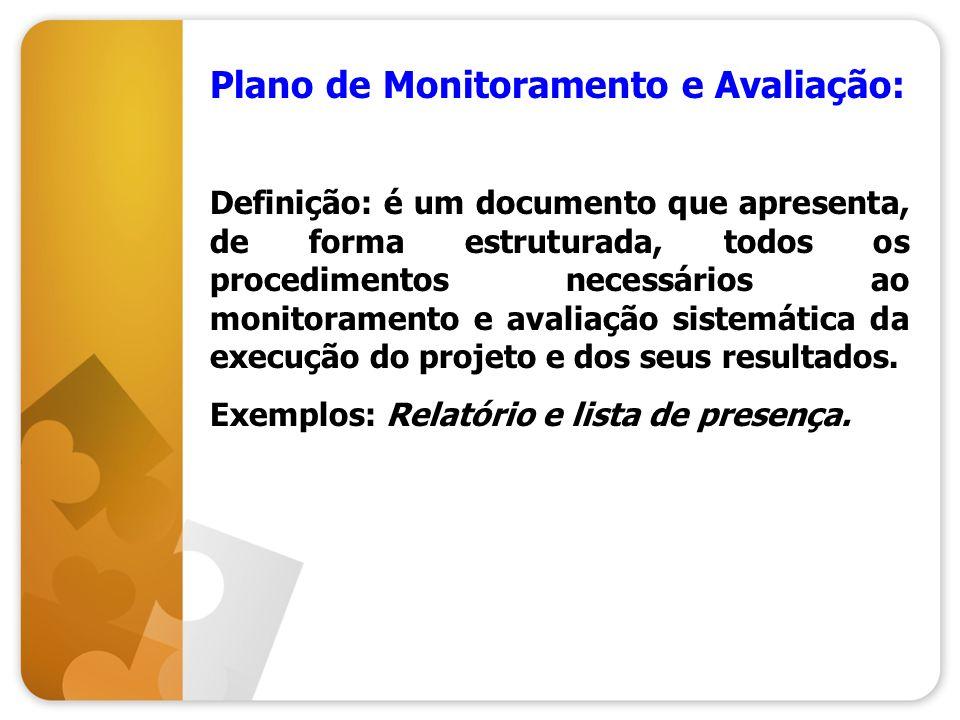 Plano de Monitoramento e Avaliação: Definição: é um documento que apresenta, de forma estruturada, todos os procedimentos necessários ao monitoramento