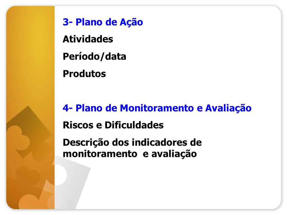 3- Plano de Ação Atividades Período/data Produtos 4- Plano de Monitoramento e Avaliação Riscos e Dificuldades Descrição dos indicadores de monitoramen