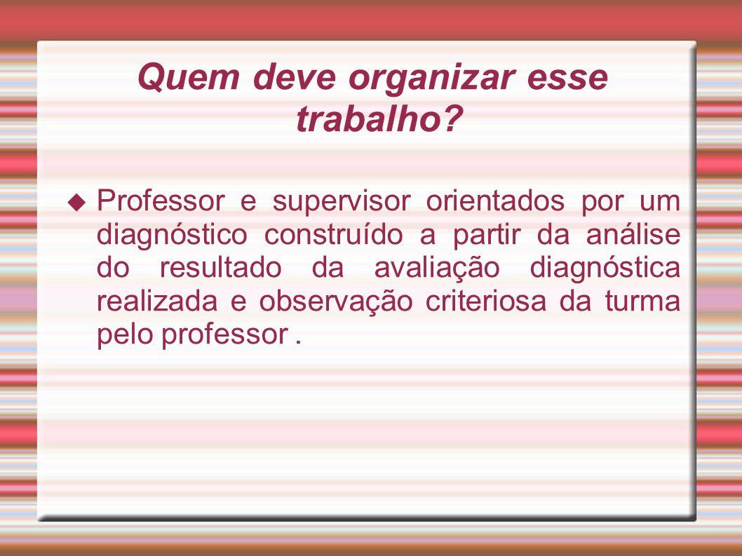 Quem deve organizar esse trabalho? Professor e supervisor orientados por um diagnóstico construído a partir da análise do resultado da avaliação diagn