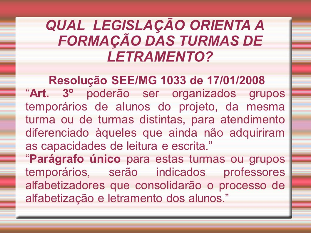 QUAL LEGISLAÇÃO ORIENTA A FORMAÇÃO DAS TURMAS DE LETRAMENTO? Resolução SEE/MG 1033 de 17/01/2008 Art. 3º poderão ser organizados grupos temporários de