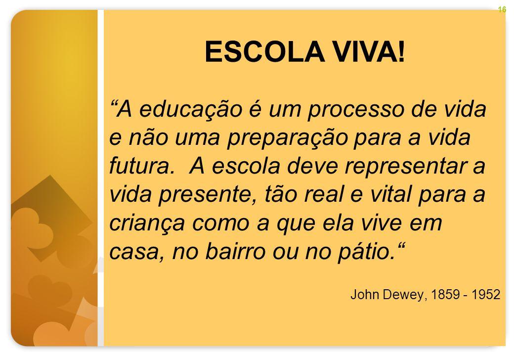 A educação é um processo de vida e não uma preparação para a vida futura. A escola deve representar a vida presente, tão real e vital para a criança c