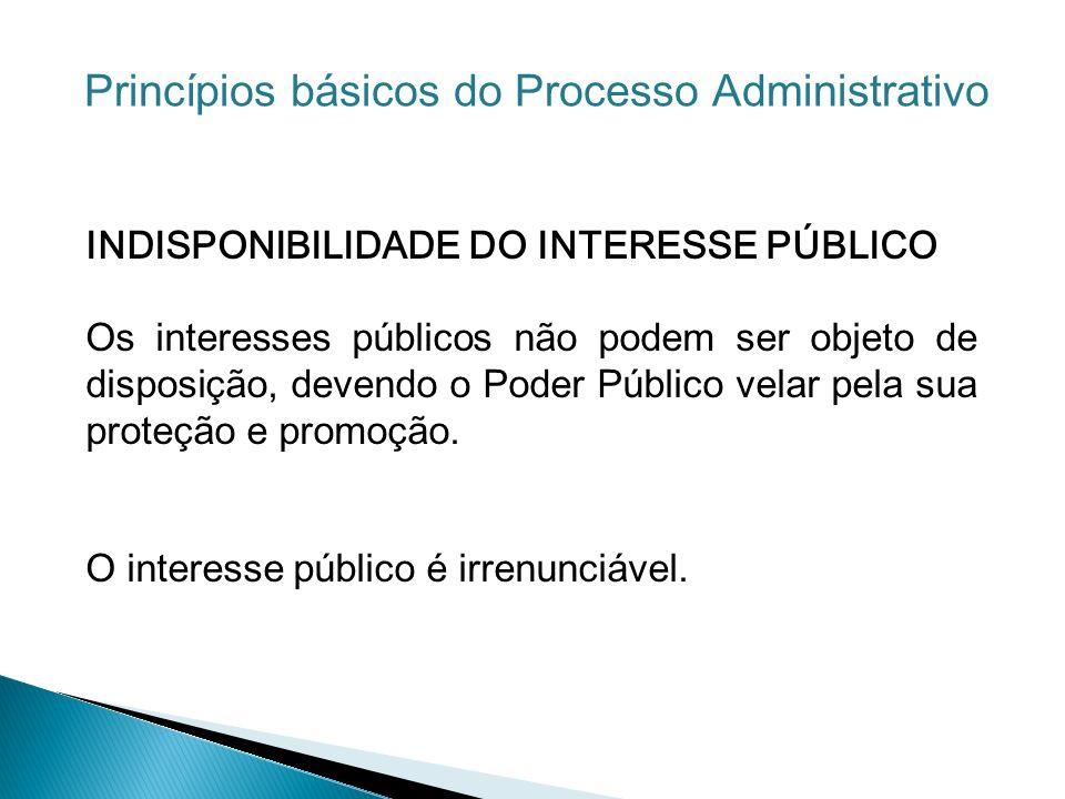 INDISPONIBILIDADE DO INTERESSE PÚBLICO Os interesses públicos não podem ser objeto de disposição, devendo o Poder Público velar pela sua proteção e pr