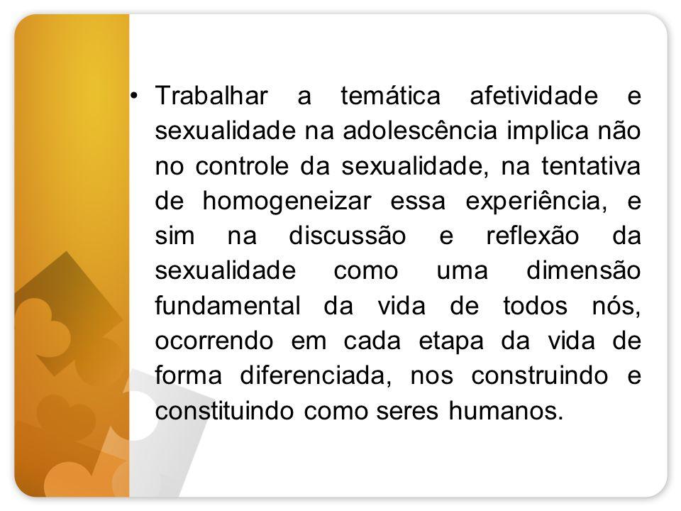 Trabalhar a temática afetividade e sexualidade na adolescência implica não no controle da sexualidade, na tentativa de homogeneizar essa experiência,