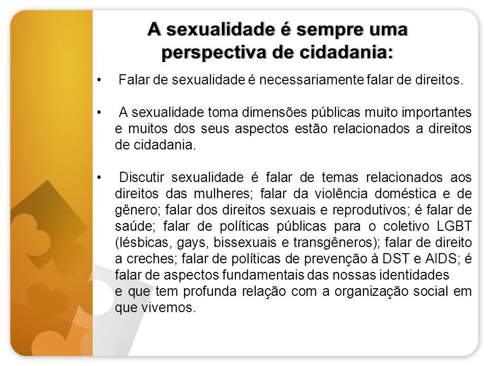 A sexualidade é sempre uma perspectiva de cidadania: Falar de sexualidade é necessariamente falar de direitos. A sexualidade toma dimensões públicas m