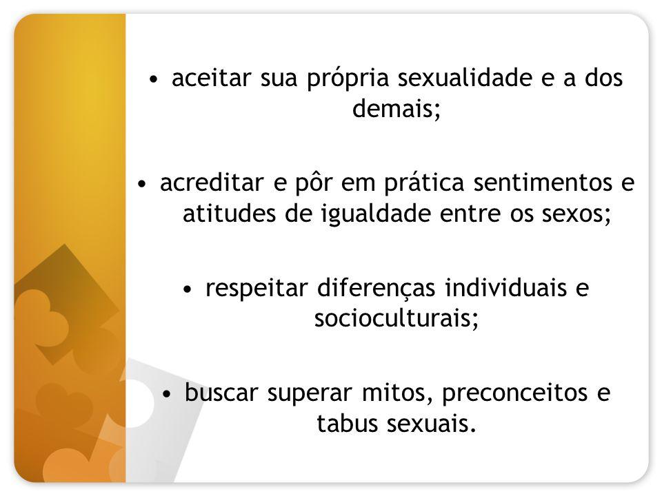 aceitar sua própria sexualidade e a dos demais; acreditar e pôr em prática sentimentos e atitudes de igualdade entre os sexos; respeitar diferenças in