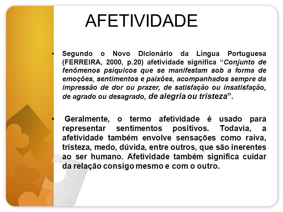 AFETIVIDADE Segundo o Novo Dicionário da Língua Portuguesa (FERREIRA, 2000, p.20) afetividade significa Conjunto de fenômenos psíquicos que se manifes