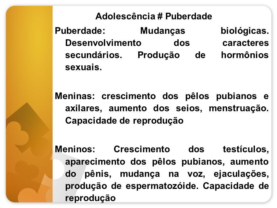Adolescência # Puberdade Puberdade: Mudanças biológicas. Desenvolvimento dos caracteres secundários. Produção de hormônios sexuais. Meninas: crescimen