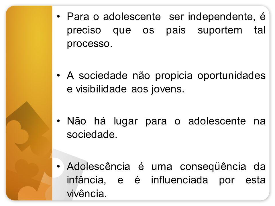 Para o adolescente ser independente, é preciso que os pais suportem tal processo. A sociedade não propicia oportunidades e visibilidade aos jovens. Nã
