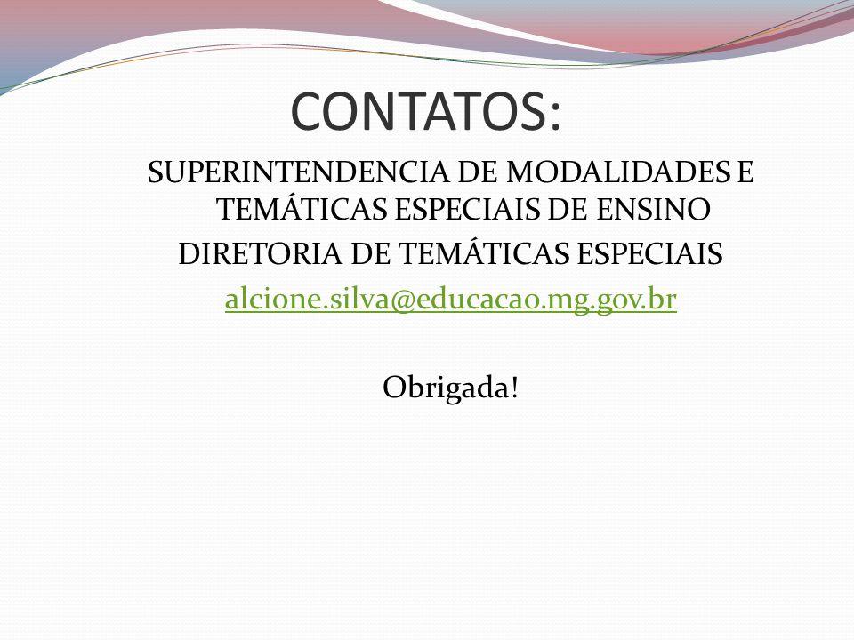 CONTATOS: SUPERINTENDENCIA DE MODALIDADES E TEMÁTICAS ESPECIAIS DE ENSINO DIRETORIA DE TEMÁTICAS ESPECIAIS alcione.silva@educacao.mg.gov.br Obrigada!