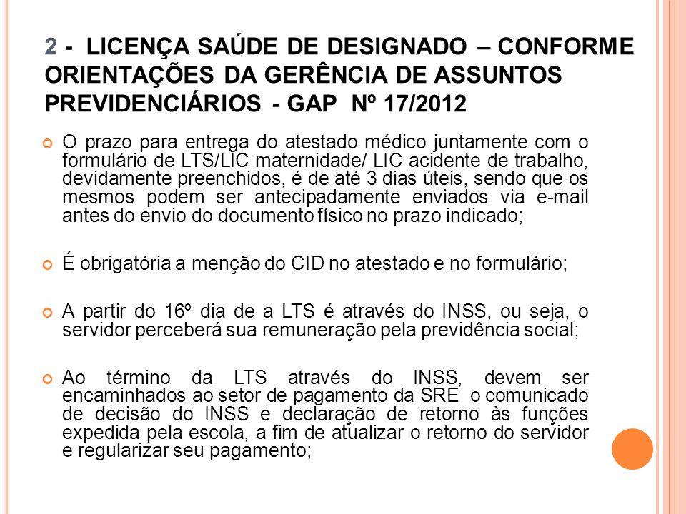 2 - LICENÇA SAÚDE DE DESIGNADO – CONFORME ORIENTAÇÕES DA GERÊNCIA DE ASSUNTOS PREVIDENCIÁRIOS - GAP Nº 17/2012 O prazo para entrega do atestado médico