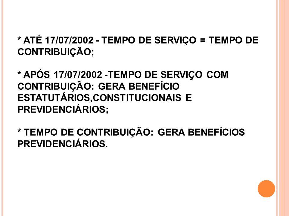 * ATÉ 17/07/2002 - TEMPO DE SERVIÇO = TEMPO DE CONTRIBUIÇÃO; * APÓS 17/07/2002 -TEMPO DE SERVIÇO COM CONTRIBUIÇÃO: GERA BENEFÍCIO ESTATUTÁRIOS,CONSTIT