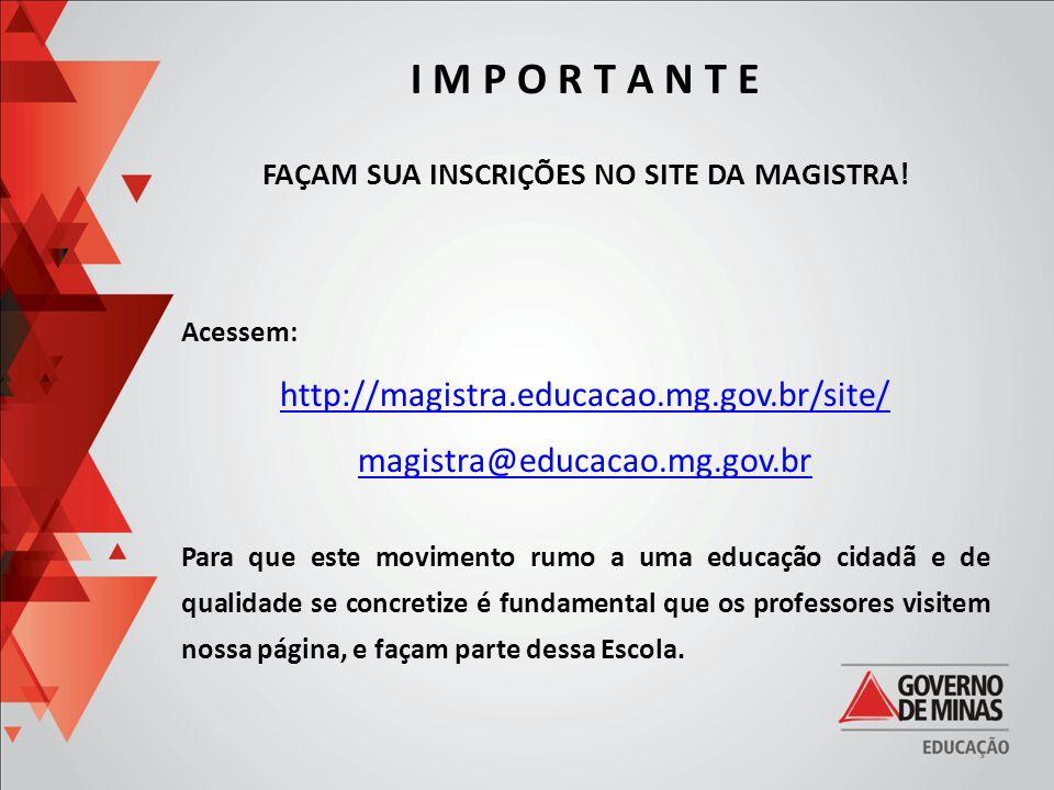 I M P O R T A N T E FAÇAM SUA INSCRIÇÕES NO SITE DA MAGISTRA! Acessem: http://magistra.educacao.mg.gov.br/site/ magistra@educacao.mg.gov.br Para que e
