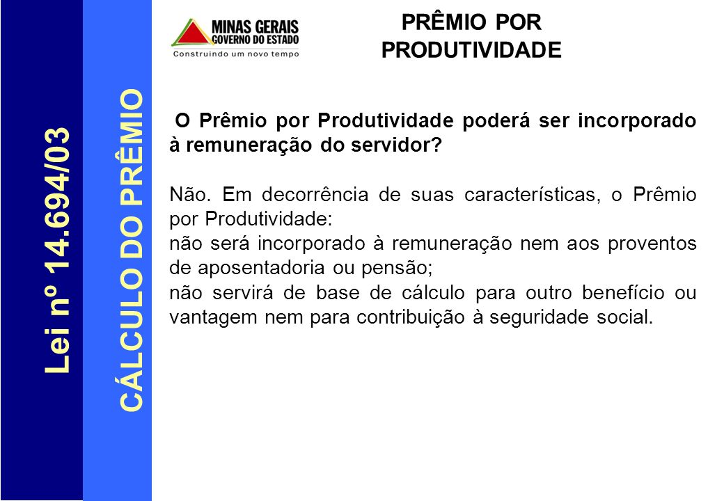 Lei nº 14.694/03 CÁLCULO DO PRÊMIO PRÊMIO POR PRODUTIVIDADE O Prêmio por Produtividade poderá ser incorporado à remuneração do servidor? Não. Em decor