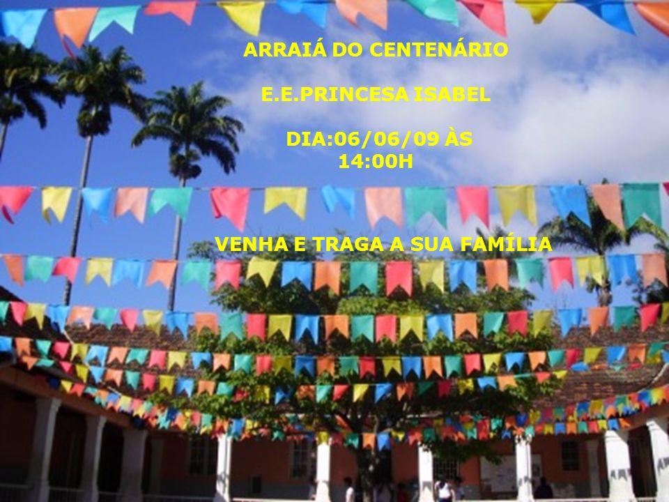 ARRAIÁ DO CENTENÁRIO E.E.PRINCESA ISABEL DIA:06/06/09 ÀS 14:00H VENHA E TRAGA A SUA FAMÍLIA