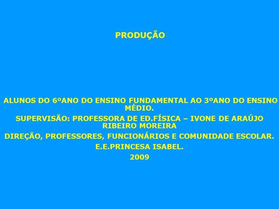 PRODUÇÃO ALUNOS DO 6ºANO DO ENSINO FUNDAMENTAL AO 3ºANO DO ENSINO MÉDIO. SUPERVISÃO: PROFESSORA DE ED.FÍSICA – IVONE DE ARAÚJO RIBEIRO MOREIRA DIREÇÃO