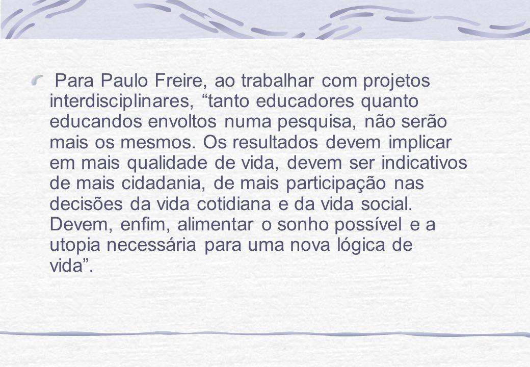 Para Paulo Freire, ao trabalhar com projetos interdisciplinares, tanto educadores quanto educandos envoltos numa pesquisa, não serão mais os mesmos. O