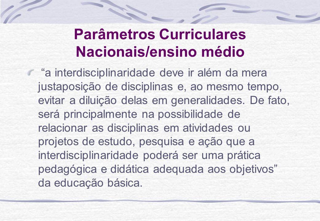Parâmetros Curriculares Nacionais/ensino médio a interdisciplinaridade deve ir além da mera justaposição de disciplinas e, ao mesmo tempo, evitar a di