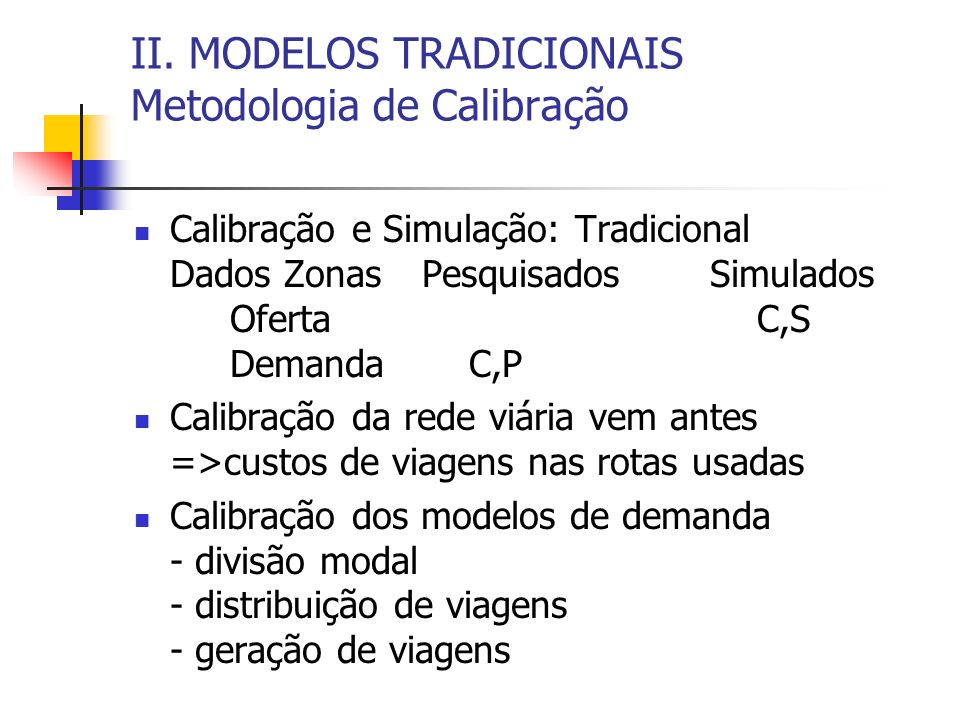 II. MODELOS TRADICIONAIS Metodologia de Calibração Calibração e Simulação: Tradicional Dados ZonasPesquisadosSimulados Oferta C,S Demanda C,P Calibraç