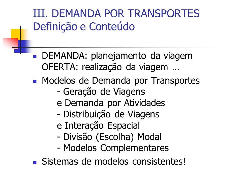 III. DEMANDA POR TRANSPORTES Definição e Conteúdo DEMANDA: planejamento da viagem OFERTA: realização da viagem … Modelos de Demanda por Transportes -
