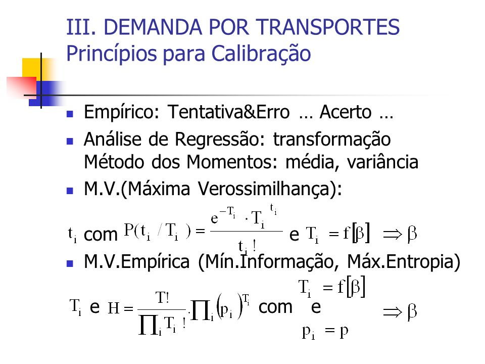 III. DEMANDA POR TRANSPORTES Princípios para Calibração Empírico: Tentativa&Erro … Acerto … Análise de Regressão: transformação Método dos Momentos: m