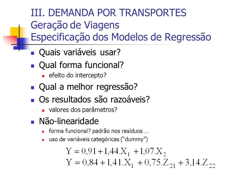 III. DEMANDA POR TRANSPORTES Geração de Viagens Especificação dos Modelos de Regressão Quais variáveis usar? Qual forma funcional? efeito do intercept