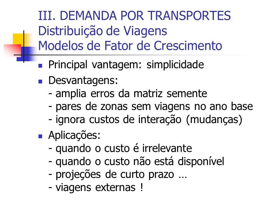 III. DEMANDA POR TRANSPORTES Distribuição de Viagens Modelos de Fator de Crescimento Principal vantagem: simplicidade Desvantagens: - amplia erros da