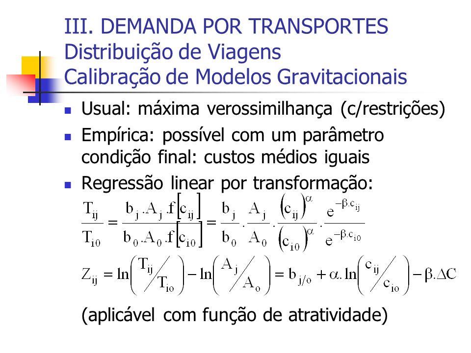 III. DEMANDA POR TRANSPORTES Distribuição de Viagens Calibração de Modelos Gravitacionais Usual: máxima verossimilhança (c/restrições) Empírica: possí