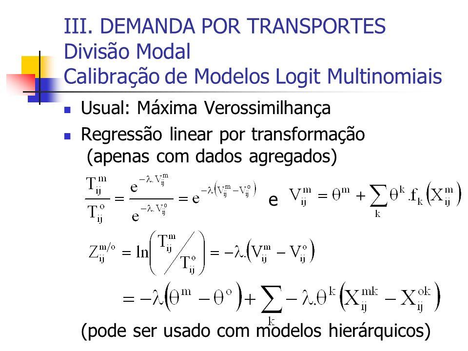 III. DEMANDA POR TRANSPORTES Divisão Modal Calibração de Modelos Logit Multinomiais Usual: Máxima Verossimilhança Regressão linear por transformação (