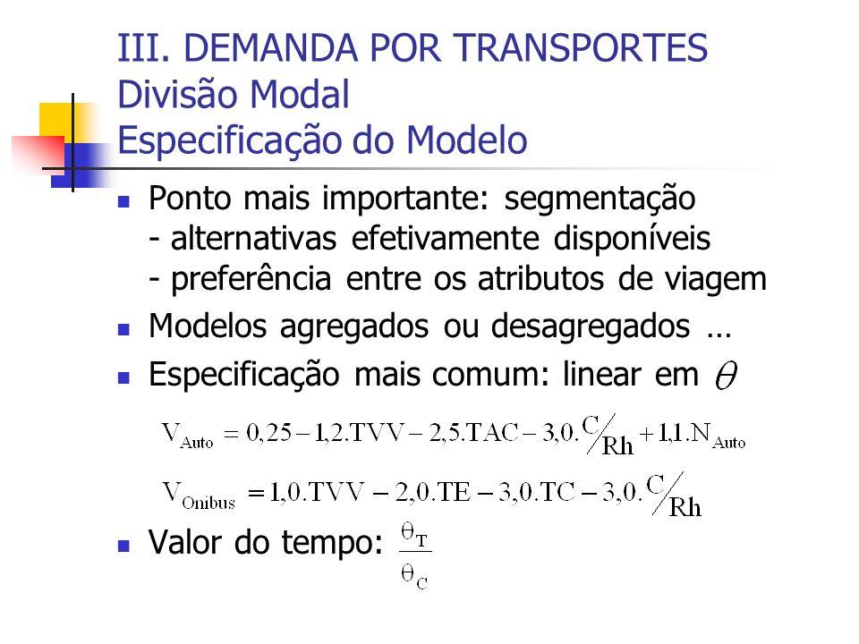 III. DEMANDA POR TRANSPORTES Divisão Modal Especificação do Modelo Ponto mais importante: segmentação - alternativas efetivamente disponíveis - prefer