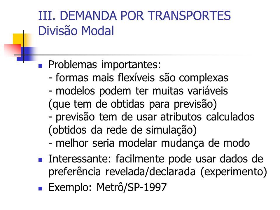 III. DEMANDA POR TRANSPORTES Divisão Modal Problemas importantes: - formas mais flexíveis são complexas - modelos podem ter muitas variáveis (que tem